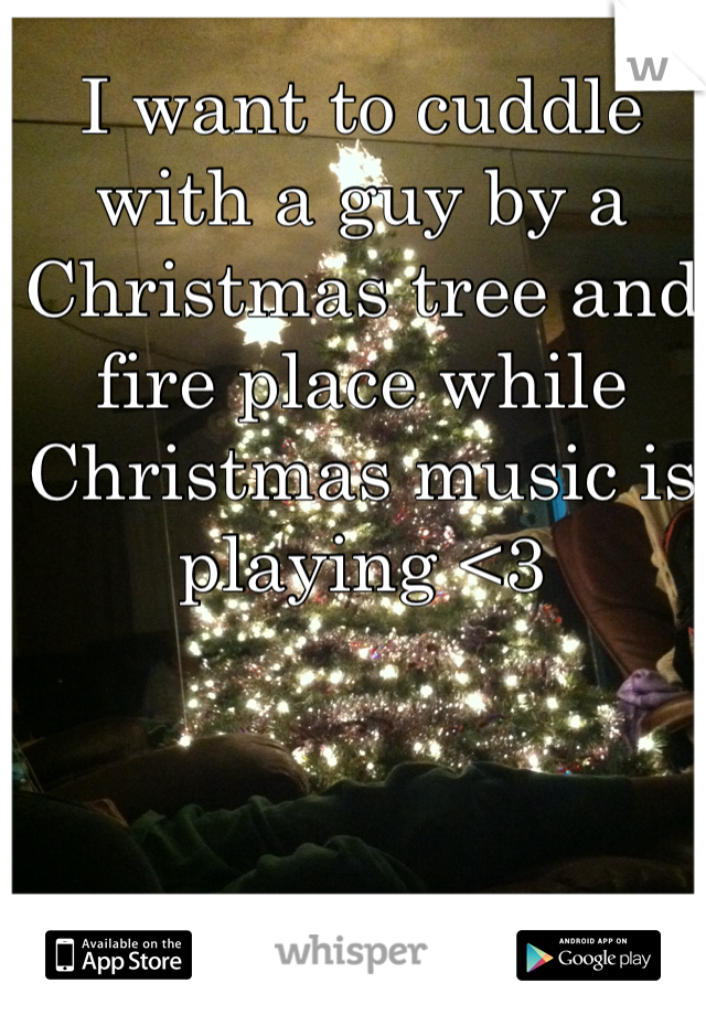 I want to cuddle with a guy by a Christmas tree and fire place while Christmas music is playing <3