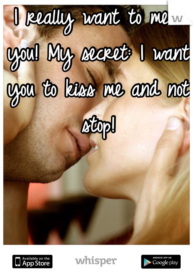 I really want to meet you! My secret: I want you to kiss me and not stop!