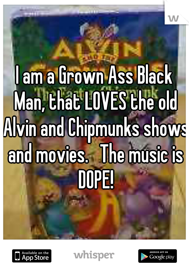 I am a Grown Ass Black Man, that LOVES the old Alvin and Chipmunks shows and movies.   The music is DOPE!