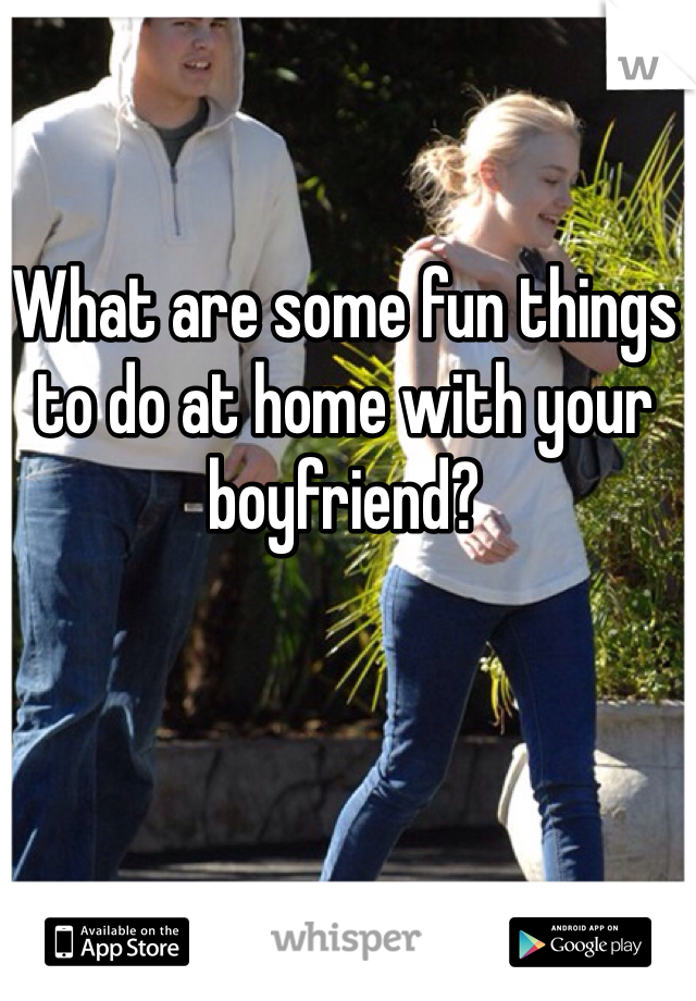 What are some fun things to do at home with your boyfriend?