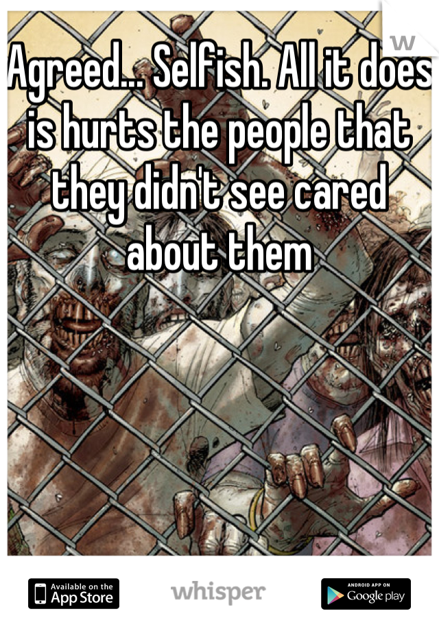 Agreed... Selfish. All it does is hurts the people that they didn't see cared about them