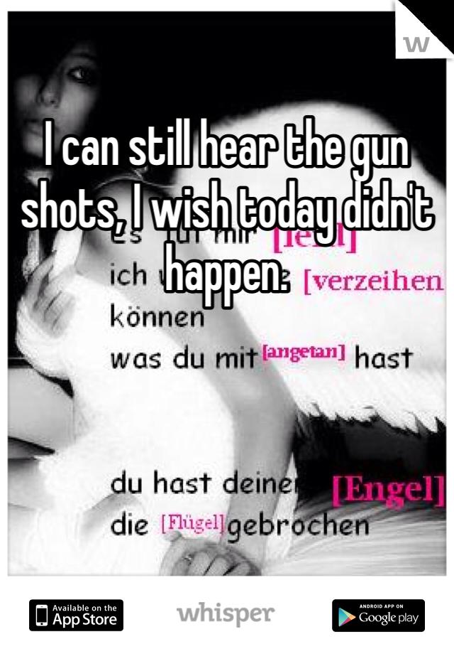 I can still hear the gun shots, I wish today didn't happen.