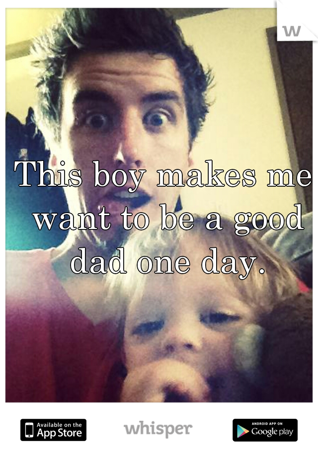 This boy makes me want to be a good dad one day.