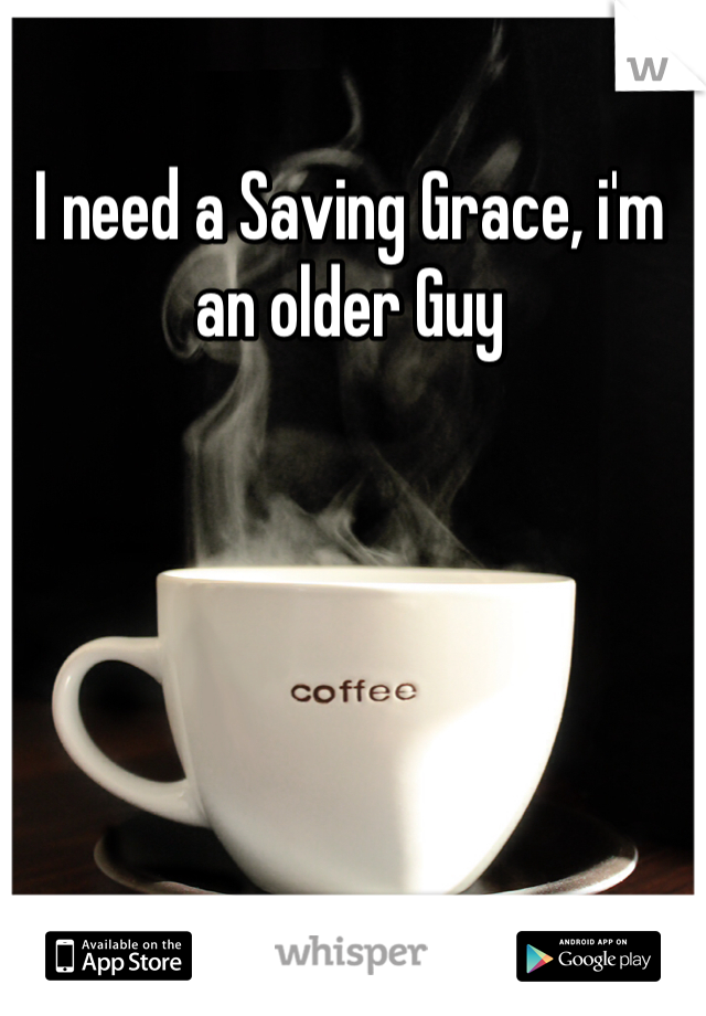 I need a Saving Grace, i'm an older Guy