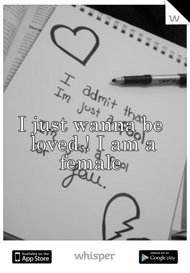 I just wanna be loved ! I am a female