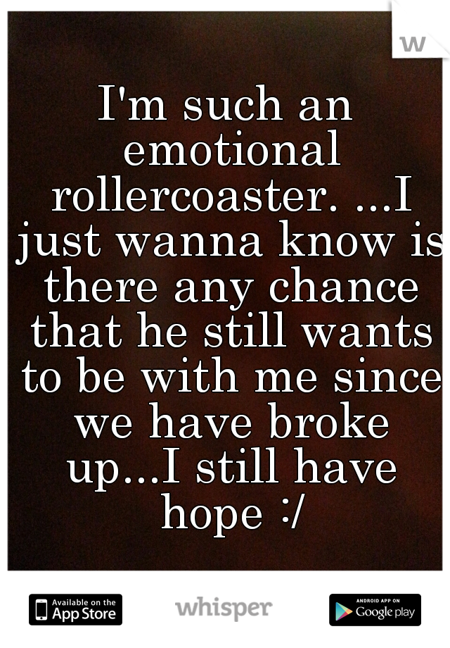 I'm such an emotional rollercoaster. ...I just wanna know is there any chance that he still wants to be with me since we have broke up...I still have hope :/
