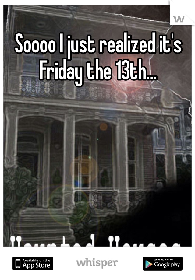 Soooo I just realized it's Friday the 13th…