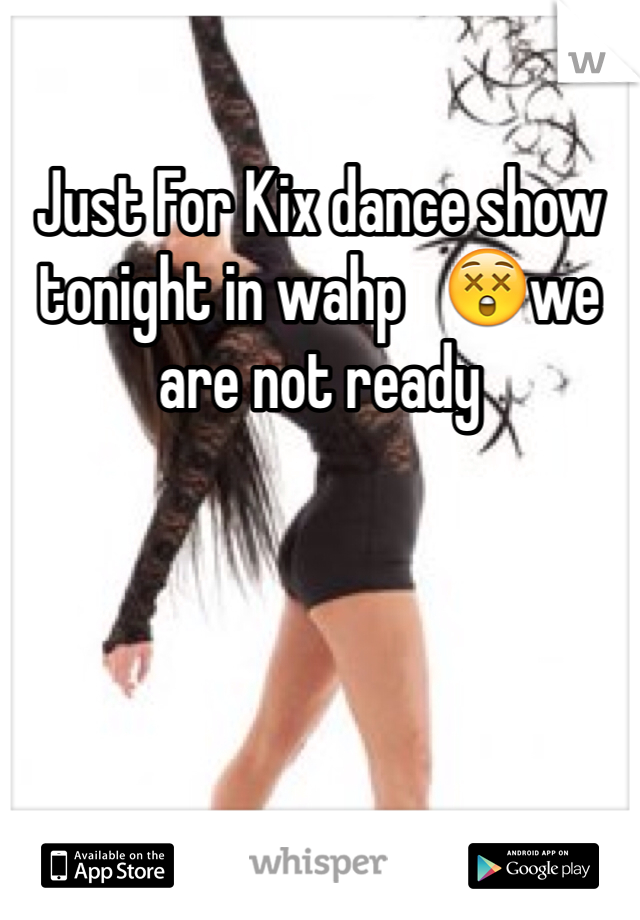 Just For Kix dance show tonight in wahp   😲we are not ready