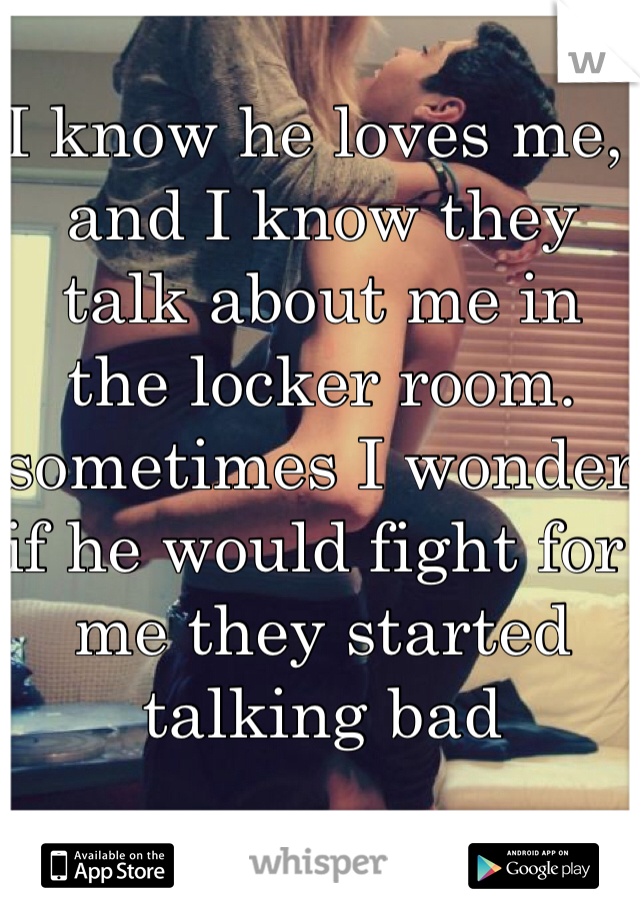 I know he loves me, and I know they talk about me in the locker room. sometimes I wonder if he would fight for me they started talking bad