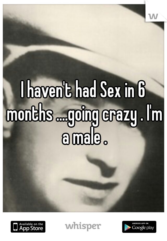 I haven't had Sex in 6 months ....going crazy . I'm a male .
