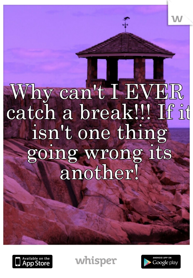 Why can't I EVER catch a break!!! If it isn't one thing going wrong its another!