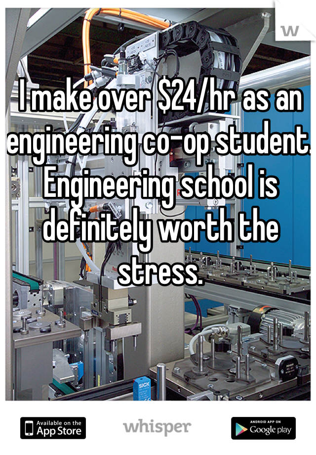 I make over $24/hr as an engineering co-op student. Engineering school is definitely worth the stress.