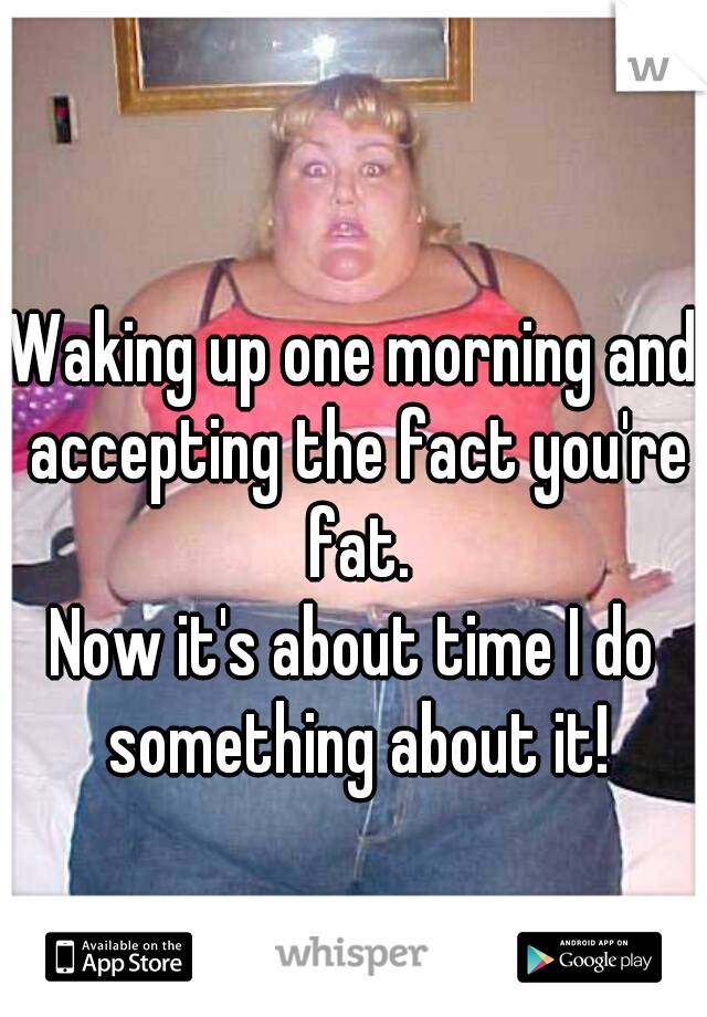 Waking up one morning and accepting the fact you're fat.  Now it's about time I do something about it!
