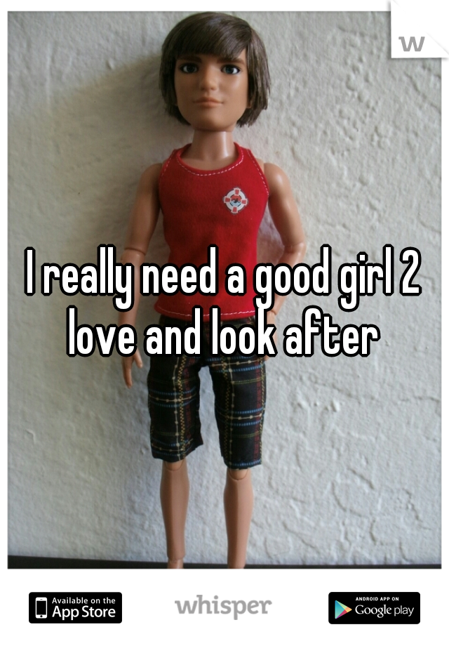 I really need a good girl 2 love and look after