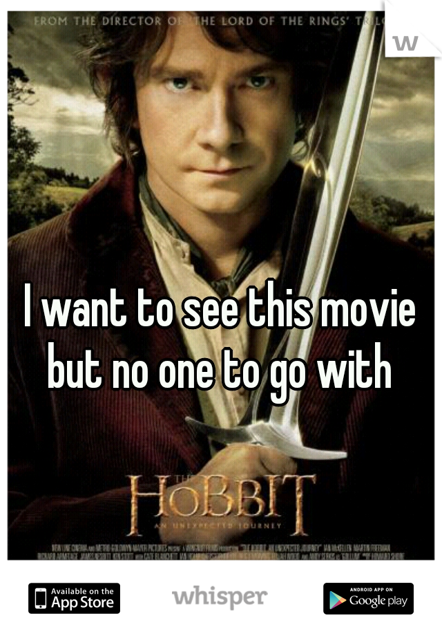 I want to see this movie but no one to go with