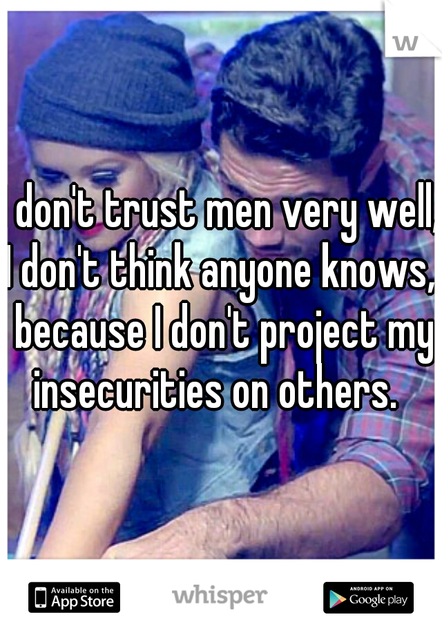 I don't trust men very well, I don't think anyone knows,  because I don't project my insecurities on others.