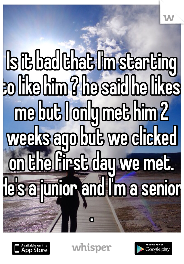 Is it bad that I'm starting to like him ? he said he likes me but I only met him 2 weeks ago but we clicked on the first day we met. He's a junior and I'm a senior .
