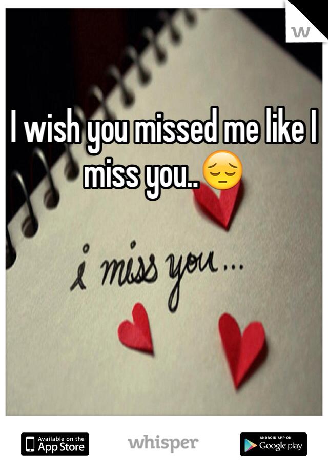 I wish you missed me like I miss you..😔