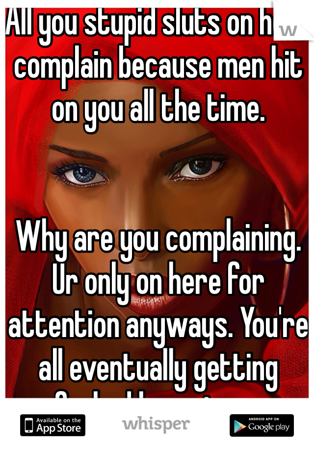 All you stupid sluts on here complain because men hit on you all the time.    Why are you complaining. Ur only on here for attention anyways. You're all eventually getting assfucked by a stranger.