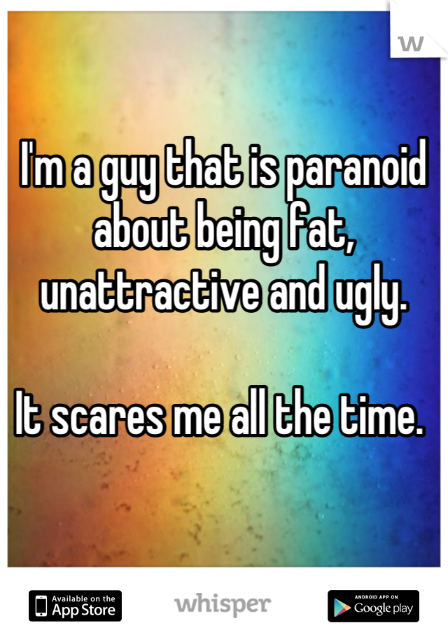 I'm a guy that is paranoid about being fat, unattractive and ugly.   It scares me all the time.