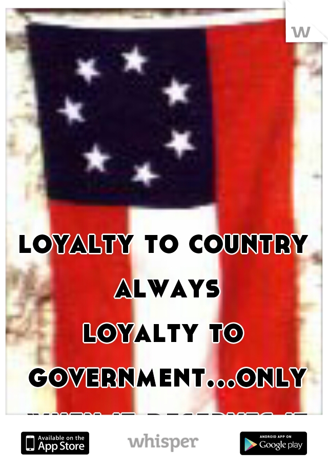 loyalty to country always loyalty to government...only when it deserves it