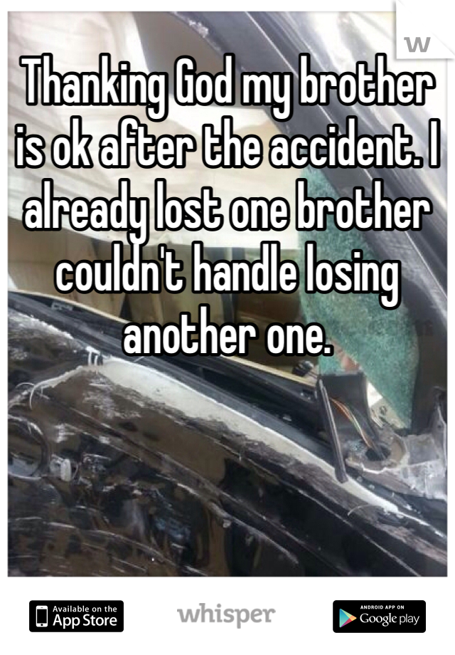 Thanking God my brother is ok after the accident. I already lost one brother couldn't handle losing another one.