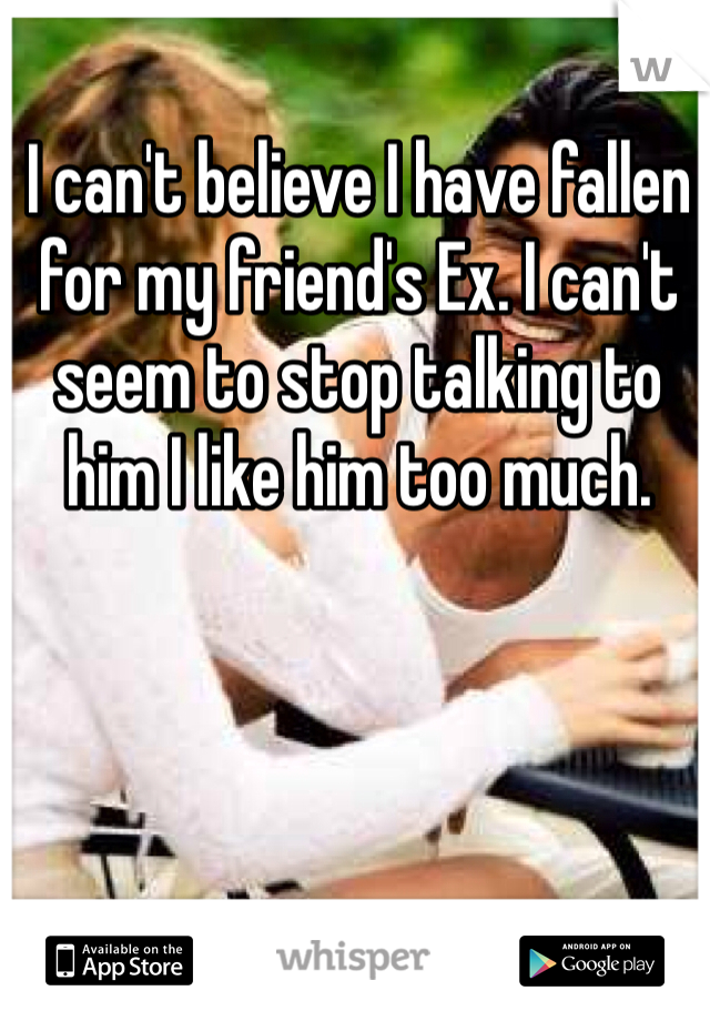 I can't believe I have fallen for my friend's Ex. I can't seem to stop talking to him I like him too much.