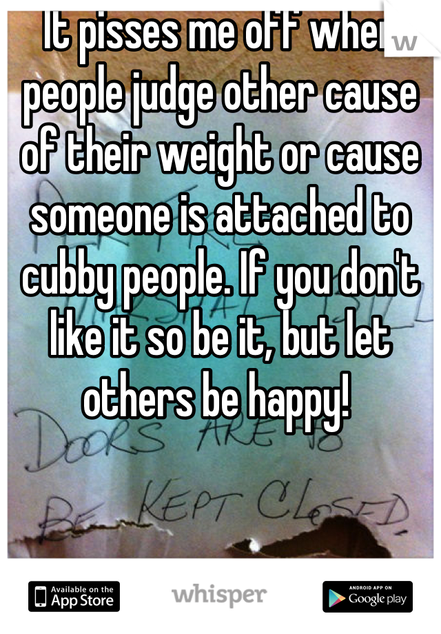 It pisses me off when people judge other cause of their weight or cause someone is attached to cubby people. If you don't like it so be it, but let others be happy!