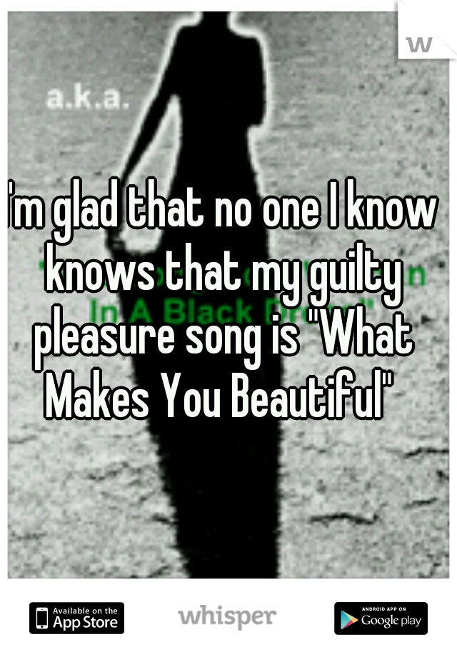 """I'm glad that no one I know knows that my guilty pleasure song is """"What Makes You Beautiful"""""""