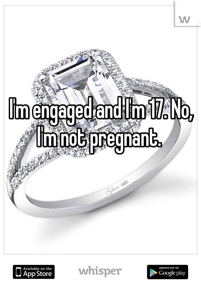 I'm engaged and I'm 17. No, I'm not pregnant.