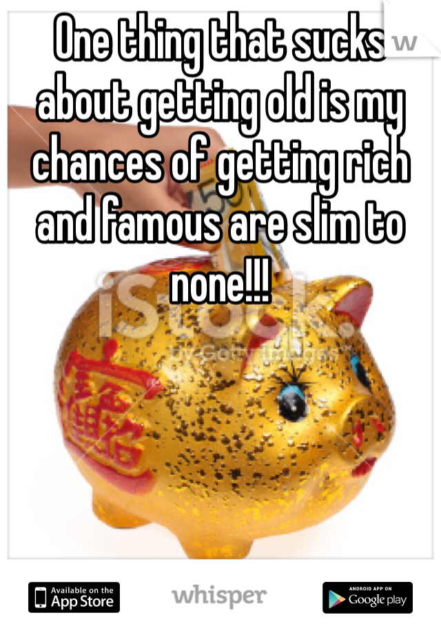 One thing that sucks about getting old is my chances of getting rich and famous are slim to none!!!