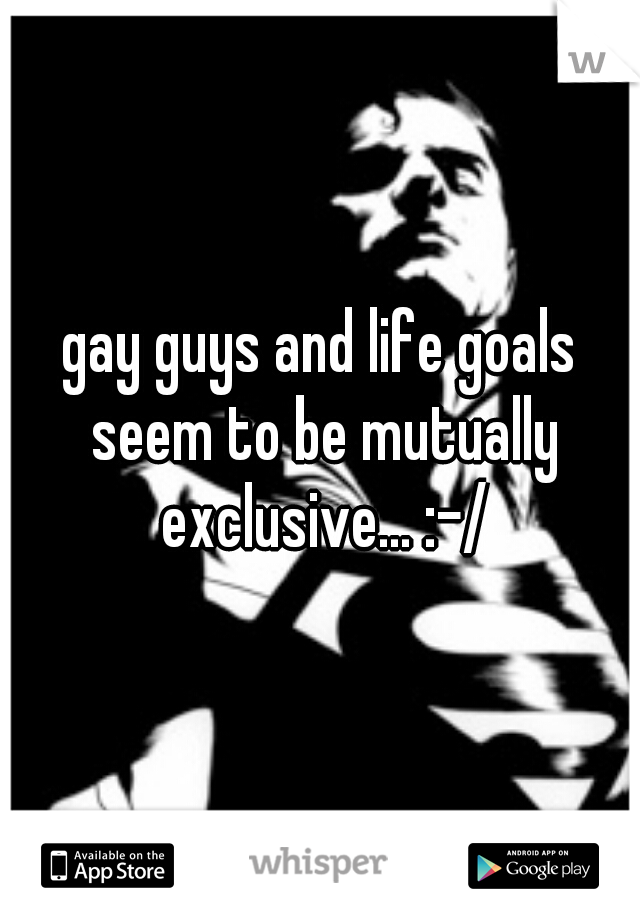 gay guys and life goals seem to be mutually exclusive... :-/