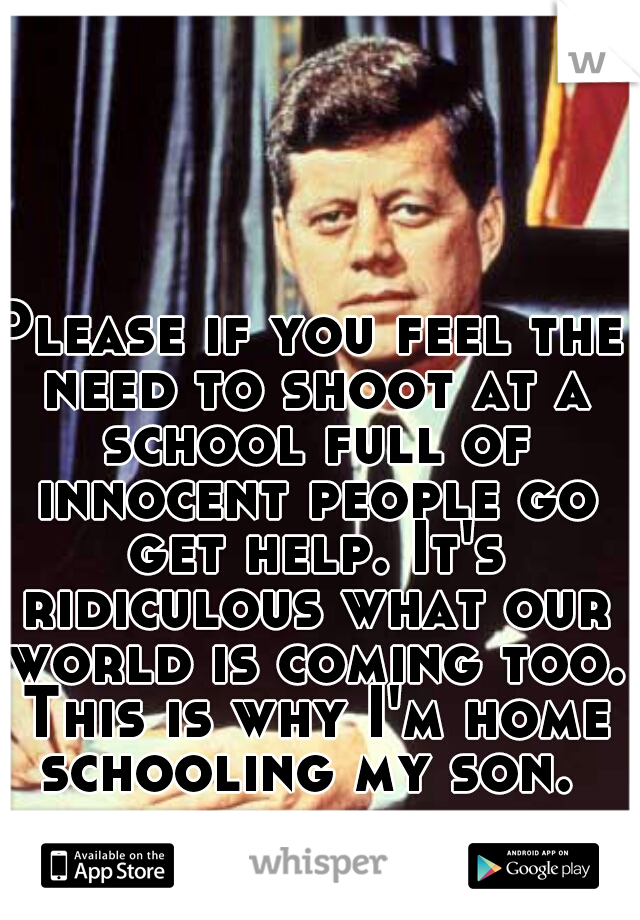 Please if you feel the need to shoot at a school full of innocent people go get help. It's ridiculous what our world is coming too. This is why I'm home schooling my son.