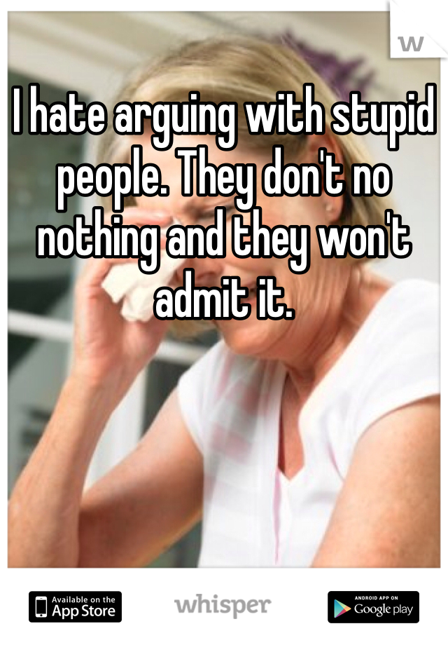 I hate arguing with stupid people. They don't no nothing and they won't admit it.