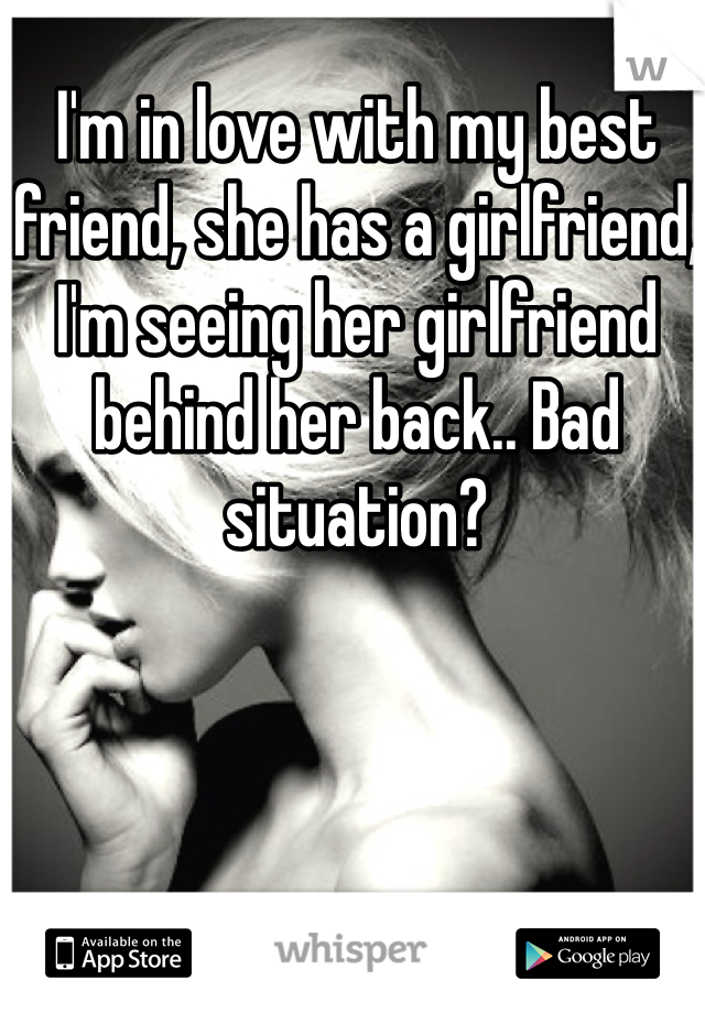 I'm in love with my best friend, she has a girlfriend, I'm seeing her girlfriend behind her back.. Bad situation?