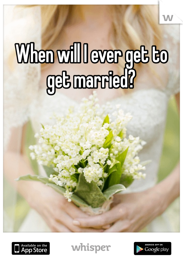 When will I ever get to get married?
