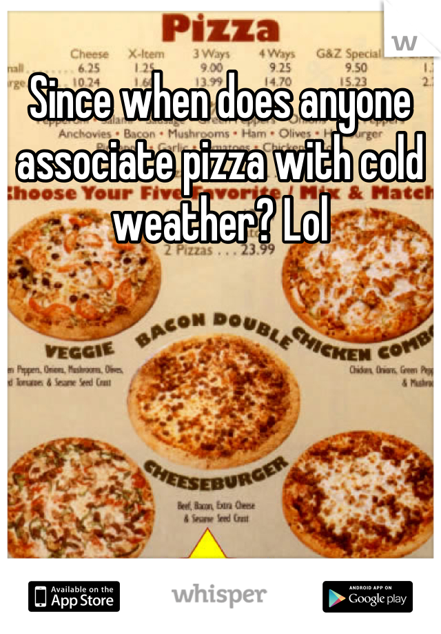 Since when does anyone associate pizza with cold weather? Lol