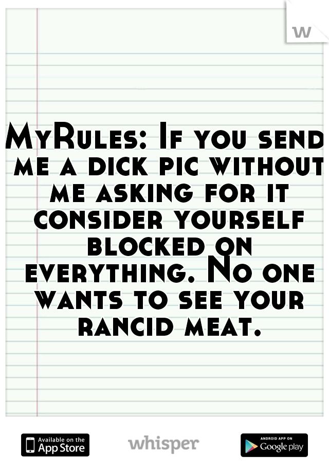 MyRules: If you send me a dick pic without me asking for it consider yourself blocked on everything. No one wants to see your rancid meat.