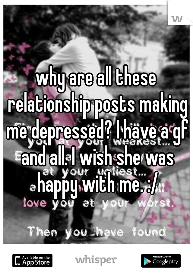 why are all these relationship posts making me depressed? I have a gf and all. I wish she was happy with me. :/