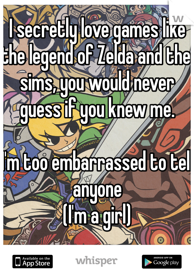 I secretly love games like the legend of Zelda and the sims, you would never guess if you knew me.  I'm too embarrassed to tell anyone  (I'm a girl)