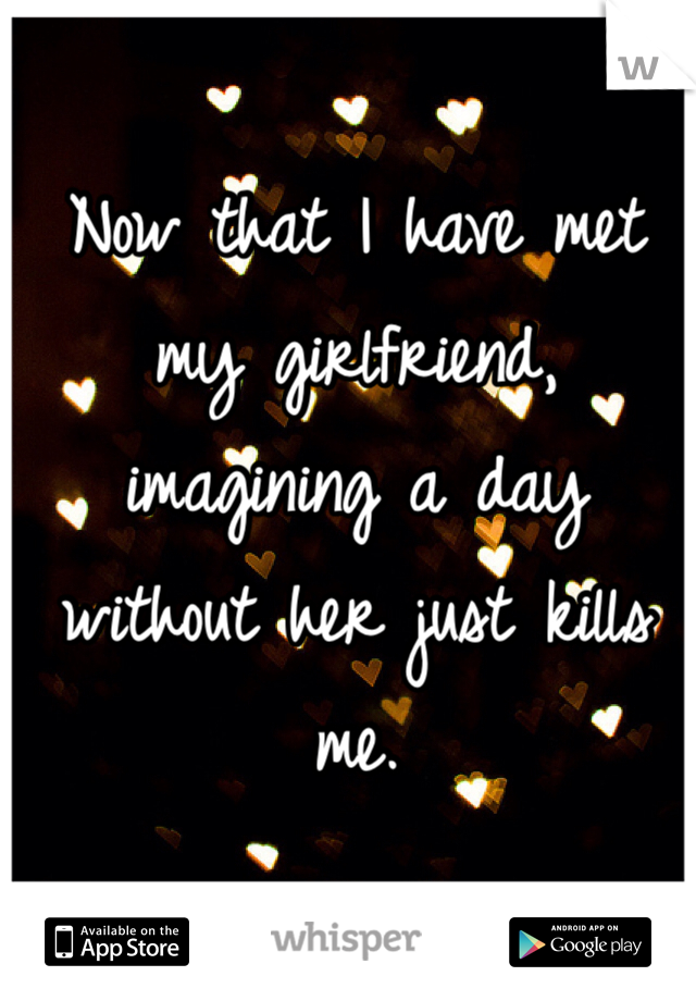 Now that I have met my girlfriend, imagining a day without her just kills me.