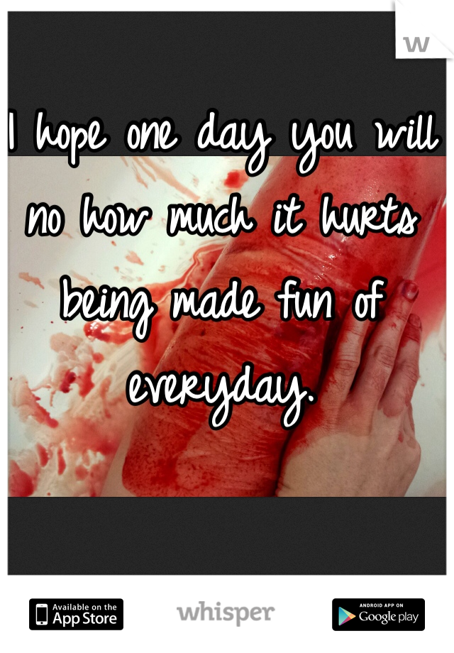 I hope one day you will no how much it hurts being made fun of everyday.