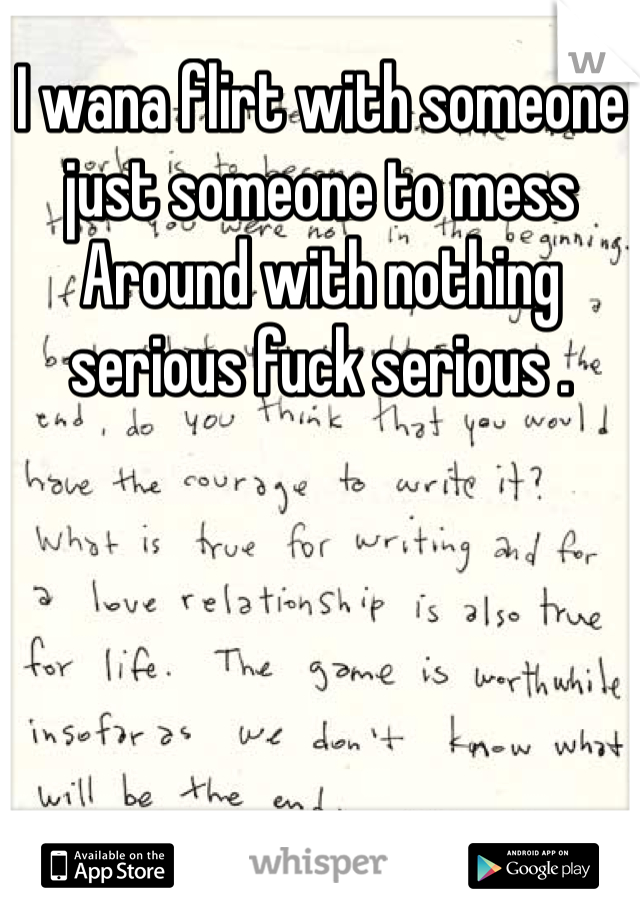 I wana flirt with someone just someone to mess Around with nothing serious fuck serious .