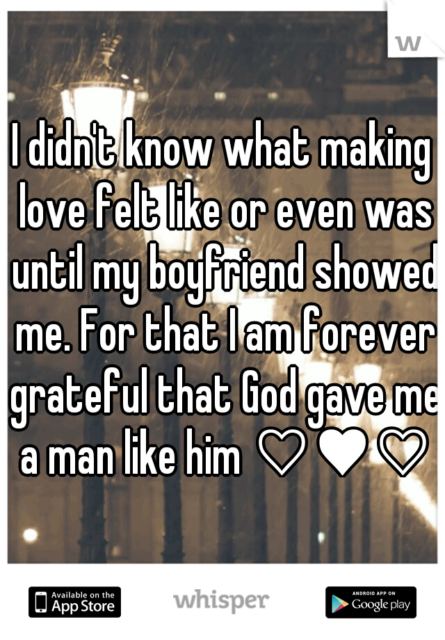 I didn't know what making love felt like or even was until my boyfriend showed me. For that I am forever grateful that God gave me a man like him ♡♥♡