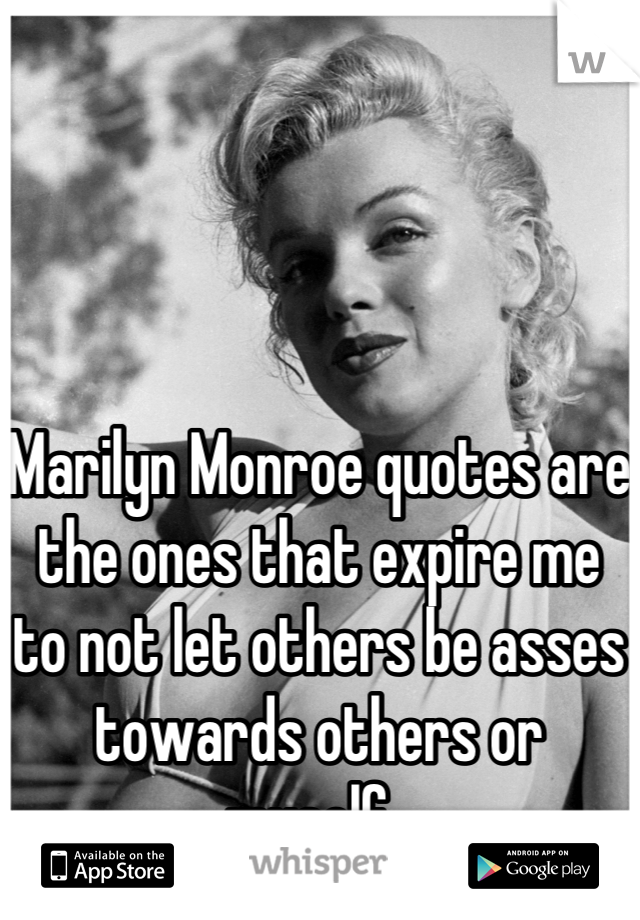 Marilyn Monroe quotes are the ones that expire me to not let others be asses towards others or myself.