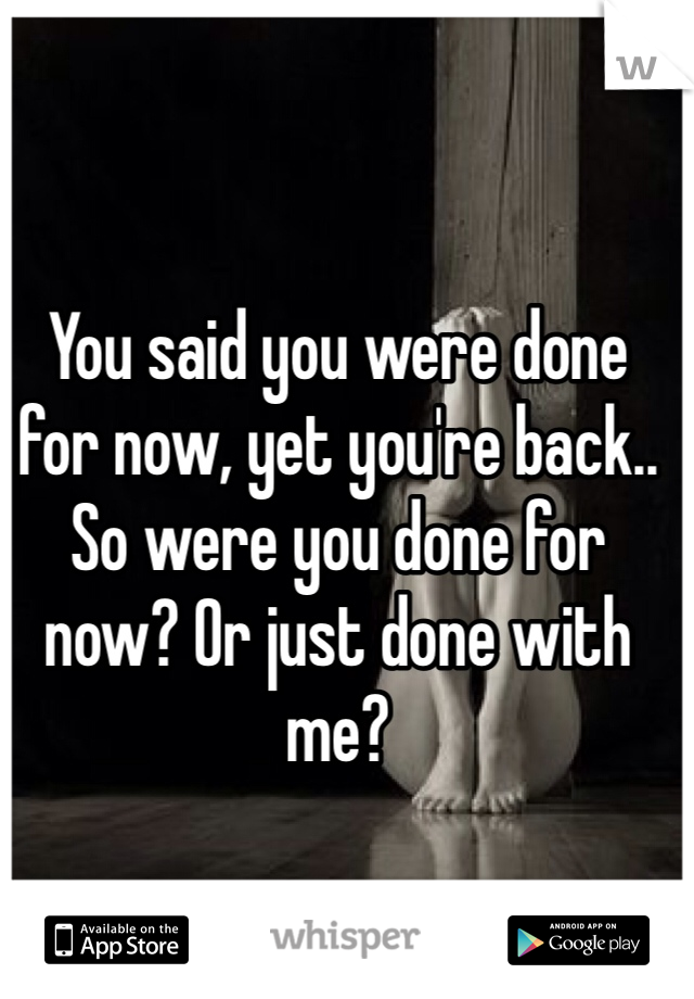 You said you were done for now, yet you're back.. So were you done for now? Or just done with me?