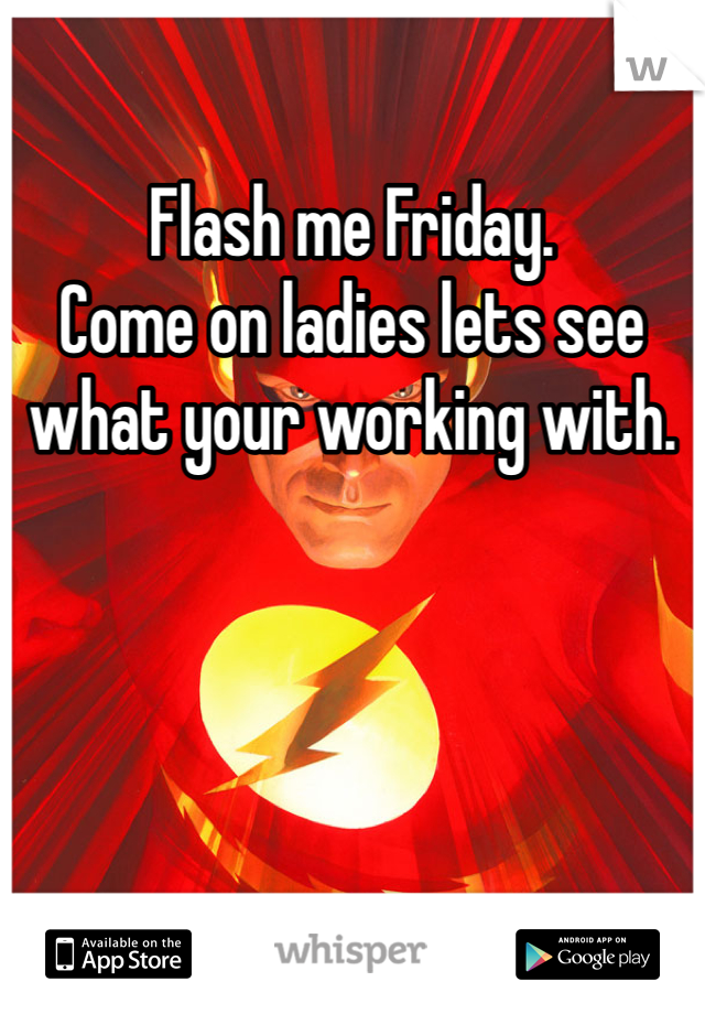 Flash me Friday.  Come on ladies lets see what your working with.