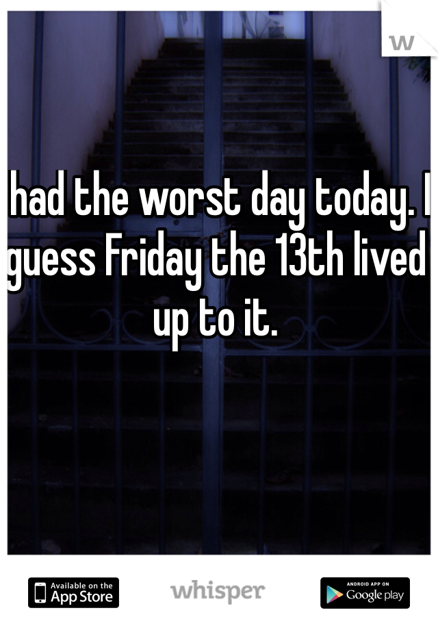 I had the worst day today. I guess Friday the 13th lived up to it.