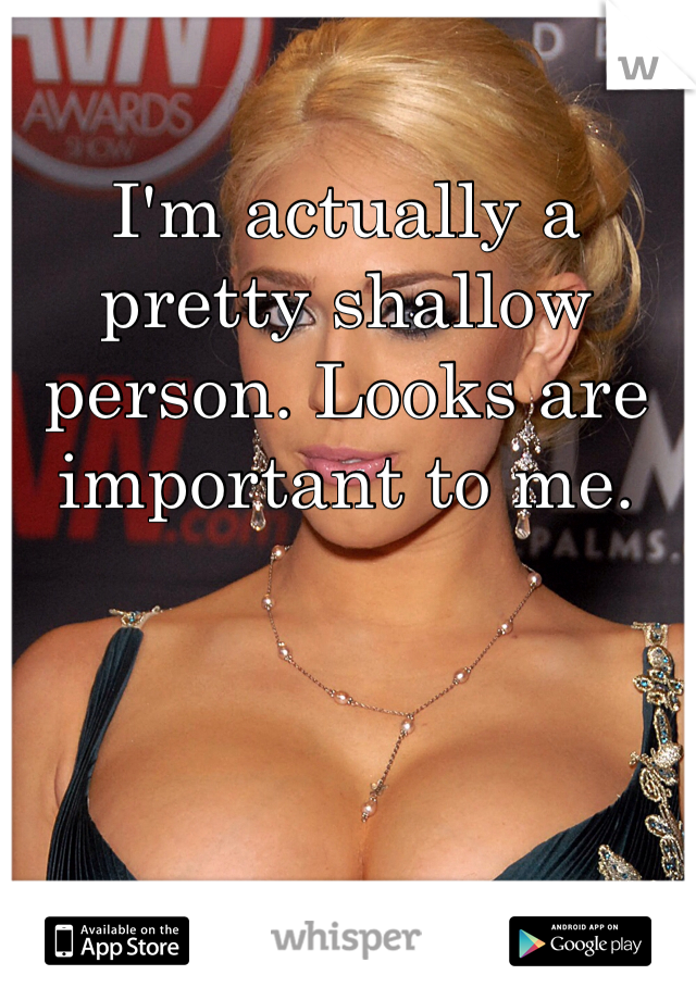 I'm actually a pretty shallow person. Looks are important to me.