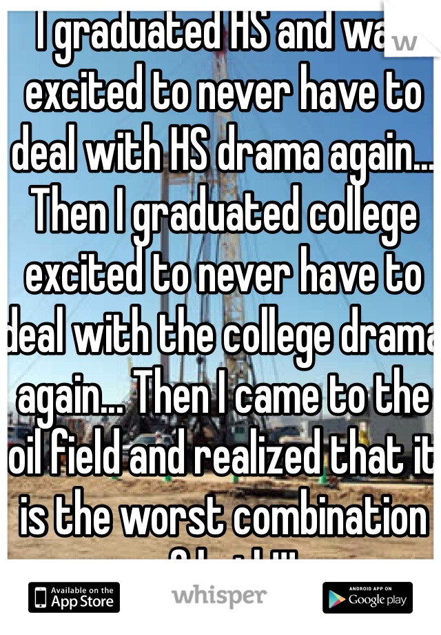I graduated HS and was excited to never have to deal with HS drama again... Then I graduated college excited to never have to deal with the college drama again... Then I came to the oil field and realized that it is the worst combination of both!!!